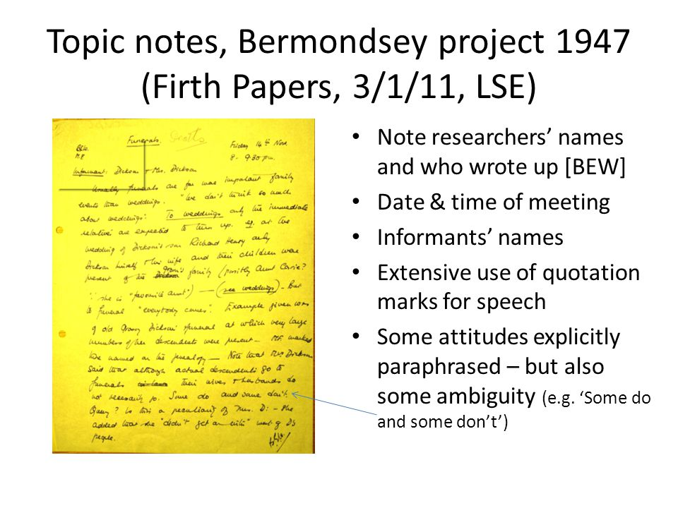 Topic notes, Bermondsey project 1947 (Firth Papers, 3/1/11, LSE) Note researchers' names and who wrote up [BEW] Date & time of meeting Informants' names Extensive use of quotation marks for speech Some attitudes explicitly paraphrased – but also some ambiguity (e.g.
