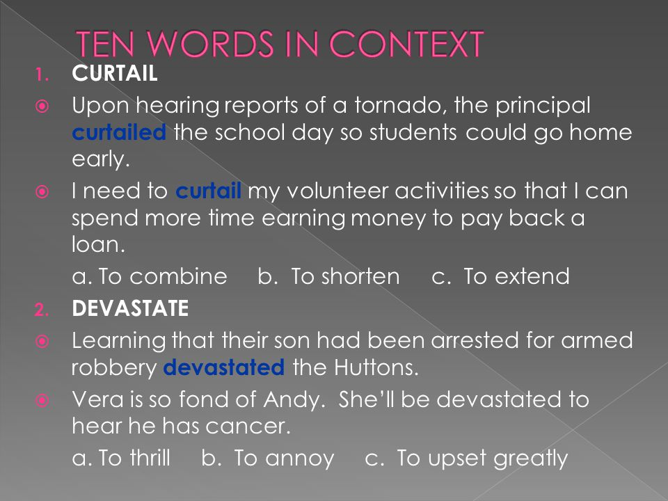 1. CURTAIL  Upon hearing reports of a tornado, the principal curtailed the school day so students could go home early.  I need to curtail my volunte
