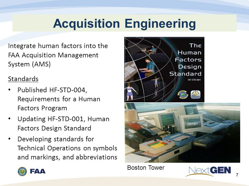 7 Acquisition Engineering Integrate human factors into the FAA Acquisition Management System (AMS) Standards Published HF-STD-004, Requirements for a Human Factors Program Updating HF-STD-001, Human Factors Design Standard Developing standards for Technical Operations on symbols and markings, and abbreviations Boston Tower