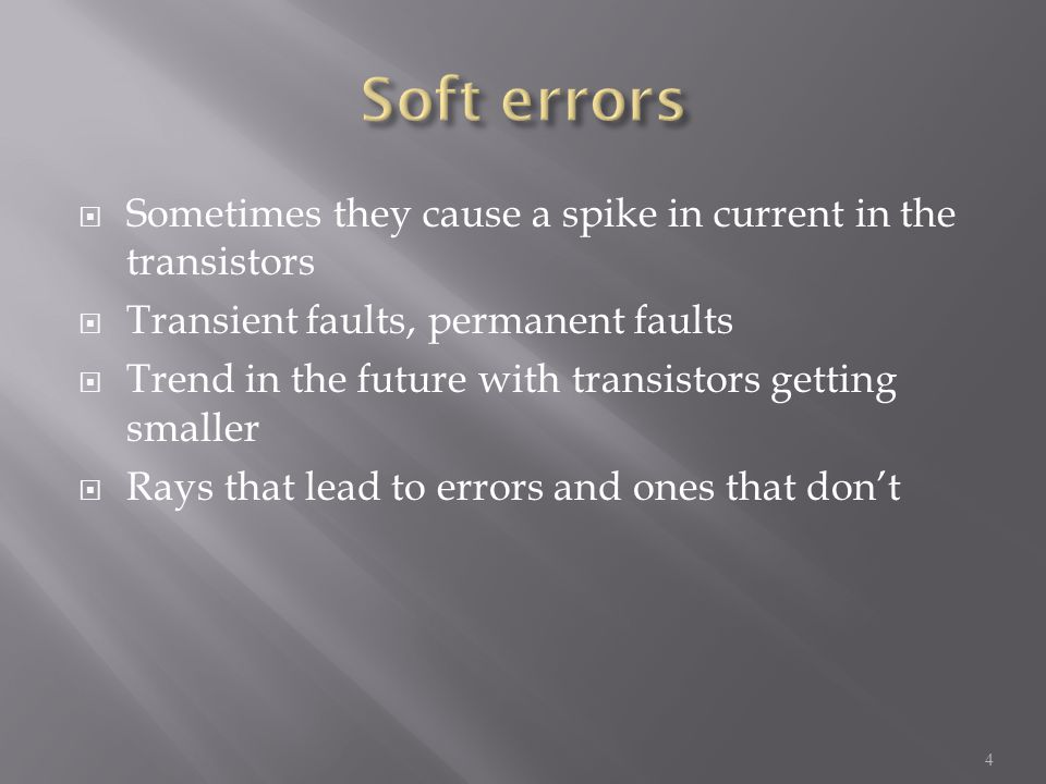  Sometimes they cause a spike in current in the transistors  Transient faults, permanent faults  Trend in the future with transistors getting smaller  Rays that lead to errors and ones that don't 4
