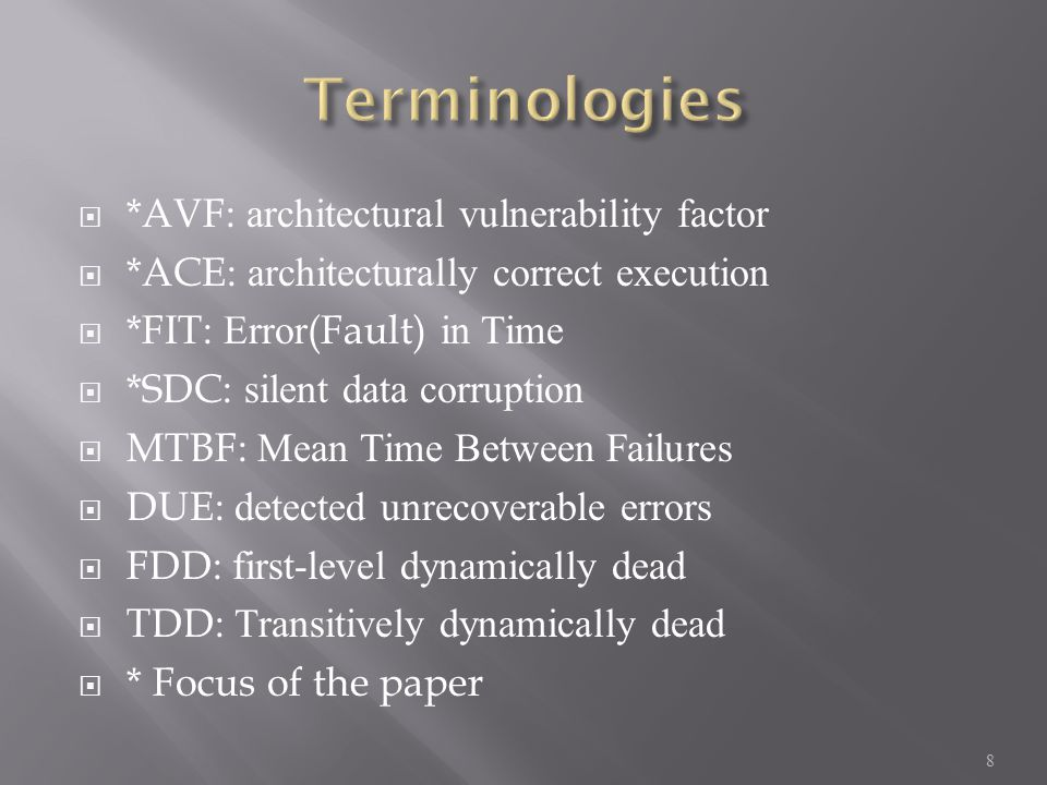  *AVF: architectural vulnerability factor  *ACE: architecturally correct execution  *FIT: Error(Fault) in Time  *SDC: silent data corruption  MTBF: Mean Time Between Failures  DUE: detected unrecoverable errors  FDD: first-level dynamically dead  TDD: Transitively dynamically dead  * Focus of the paper 8
