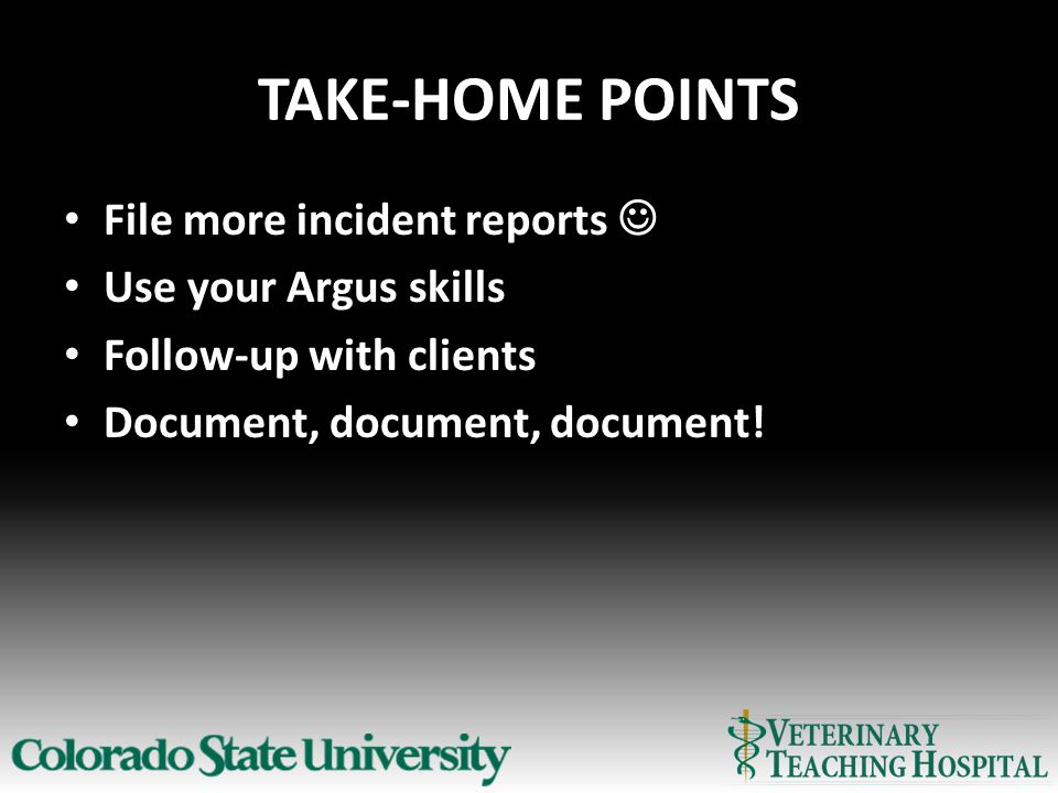 TAKE-HOME POINTS File more incident reports Use your Argus skills Follow-up with clients Document, document, document!