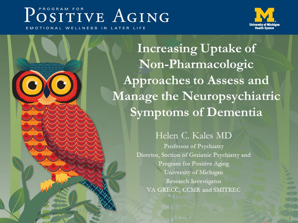 Increasing Uptake of Non-Pharmacologic Approaches to Assess and Manage the Neuropsychiatric Symptoms of Dementia Helen C. Kales MD Professor of Psychi