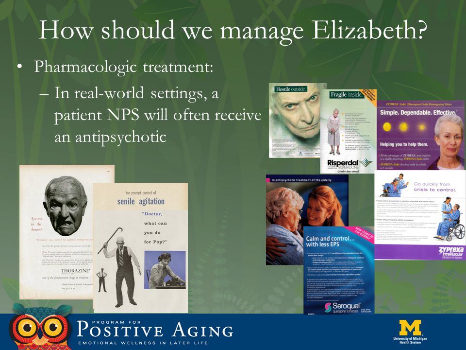 How should we manage Elizabeth? Pharmacologic treatment: –In real-world settings, a patient NPS will often receive an antipsychotic
