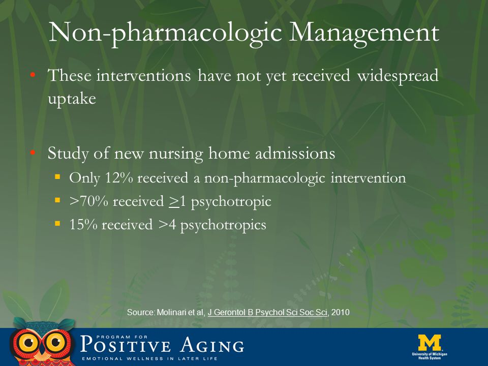 Non-pharmacologic Management These interventions have not yet received widespread uptake Study of new nursing home admissions  Only 12% received a no