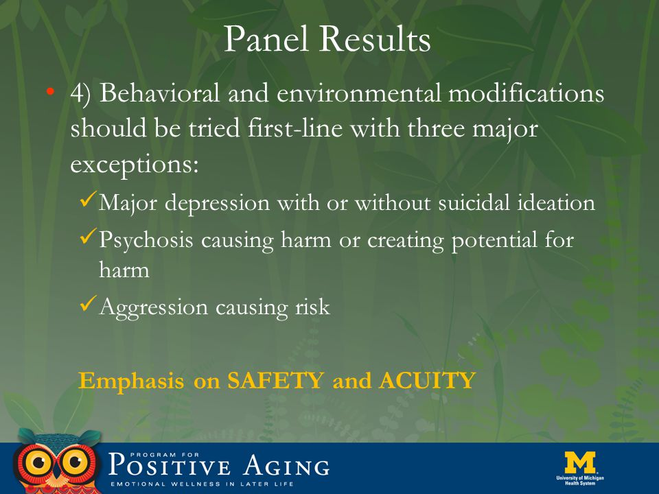 Panel Results 4) Behavioral and environmental modifications should be tried first-line with three major exceptions: Major depression with or without suicidal ideation Psychosis causing harm or creating potential for harm Aggression causing risk Emphasis on SAFETY and ACUITY