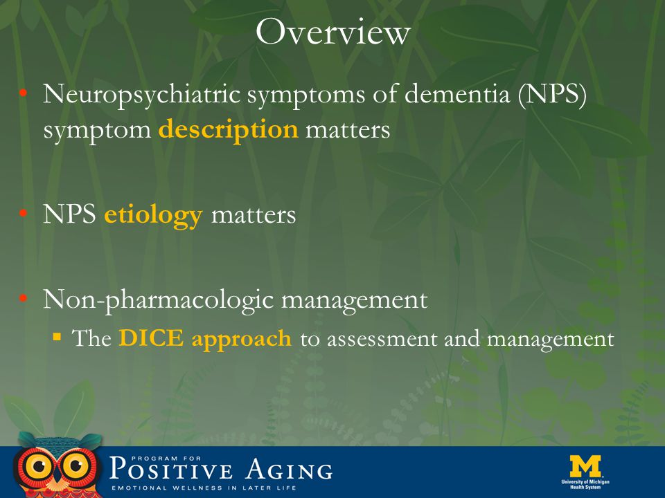 Overview Neuropsychiatric symptoms of dementia (NPS) symptom description matters NPS etiology matters Non-pharmacologic management  The DICE approach to assessment and management