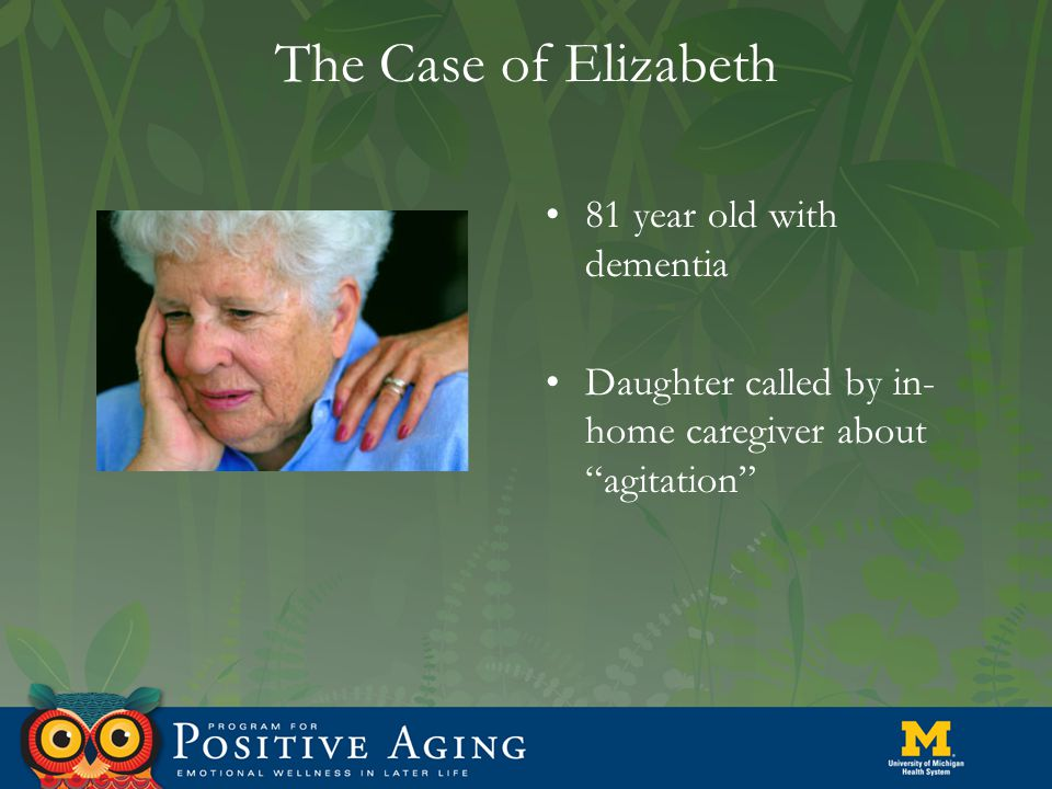 The Case of Elizabeth 81 year old with dementia Daughter called by in- home caregiver about agitation