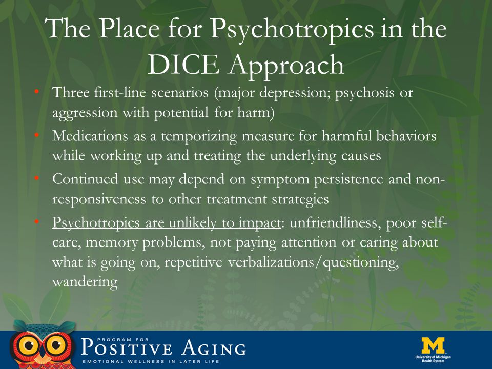 The Place for Psychotropics in the DICE Approach Three first-line scenarios (major depression; psychosis or aggression with potential for harm) Medications as a temporizing measure for harmful behaviors while working up and treating the underlying causes Continued use may depend on symptom persistence and non- responsiveness to other treatment strategies Psychotropics are unlikely to impact: unfriendliness, poor self- care, memory problems, not paying attention or caring about what is going on, repetitive verbalizations/questioning, wandering