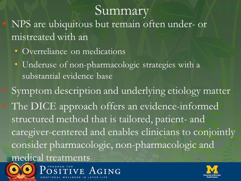 Summary NPS are ubiquitous but remain often under- or mistreated with an Overreliance on medications Underuse of non-pharmacologic strategies with a substantial evidence base Symptom description and underlying etiology matter The DICE approach offers an evidence-informed structured method that is tailored, patient- and caregiver-centered and enables clinicians to conjointly consider pharmacologic, non-pharmacologic and medical treatments