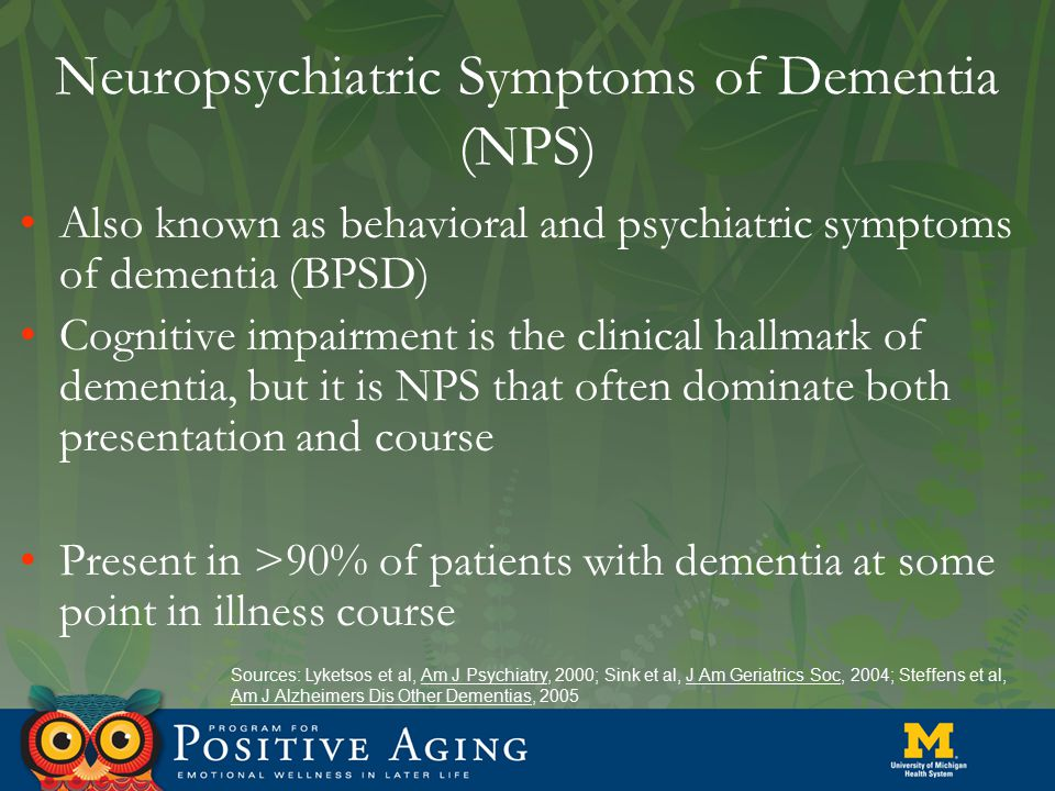 Neuropsychiatric Symptoms of Dementia (NPS) Also known as behavioral and psychiatric symptoms of dementia (BPSD) Cognitive impairment is the clinical