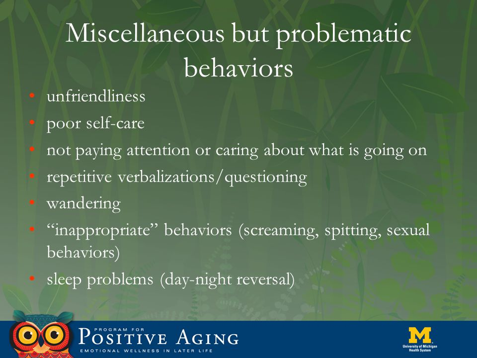 Miscellaneous but problematic behaviors unfriendliness poor self-care not paying attention or caring about what is going on repetitive verbalizations/questioning wandering inappropriate behaviors (screaming, spitting, sexual behaviors) sleep problems (day-night reversal)