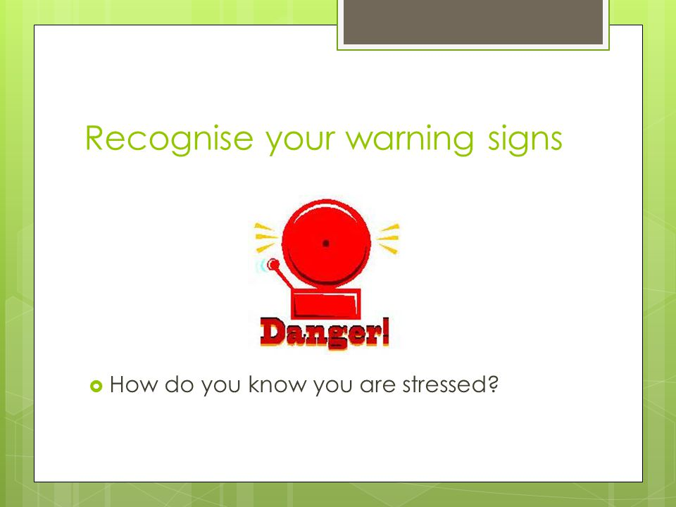Recognise your warning signs  How do you know you are stressed?