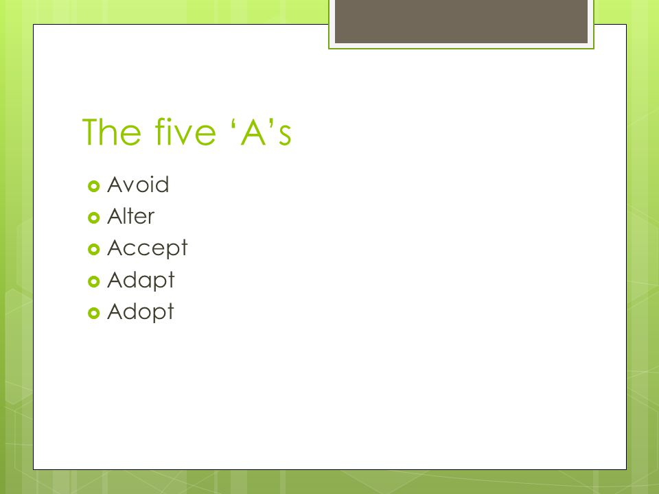 The five 'A's  Avoid  Alter  Accept  Adapt  Adopt