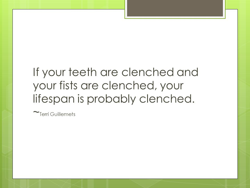 If your teeth are clenched and your fists are clenched, your lifespan is probably clenched. ~ Terri Guillemets