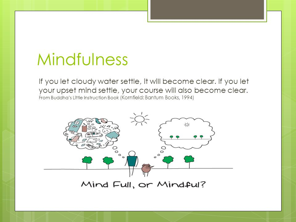 Mindfulness If you let cloudy water settle, it will become clear.