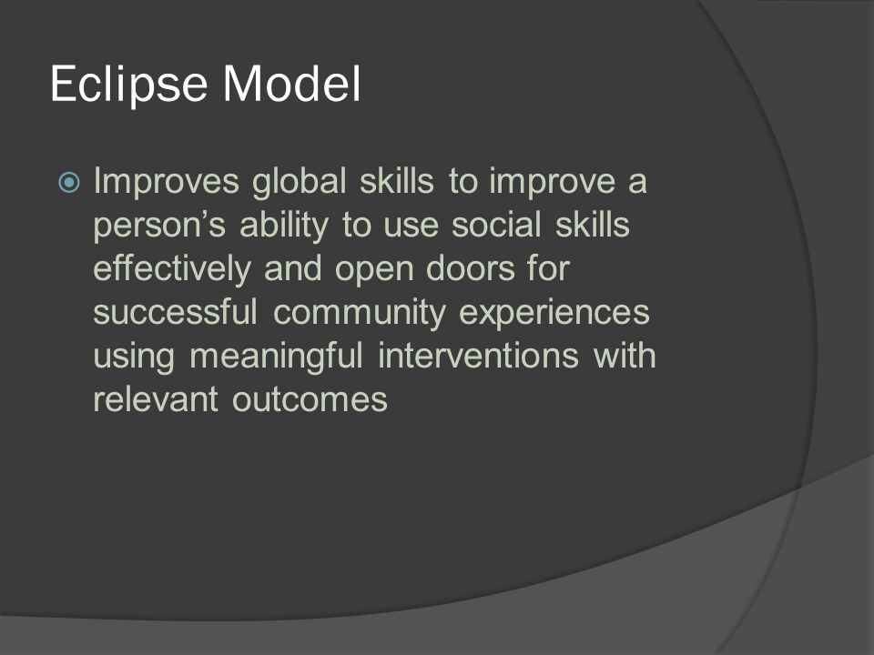 Eclipse Model  Improves global skills to improve a person's ability to use social skills effectively and open doors for successful community experiences using meaningful interventions with relevant outcomes