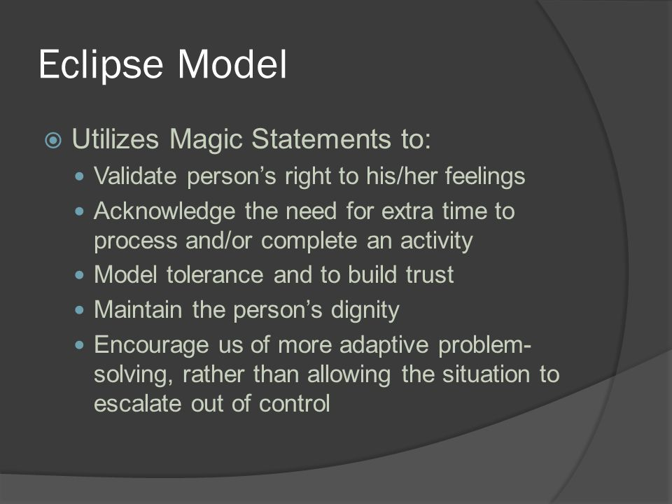 Eclipse Model  Utilizes Magic Statements to: Validate person's right to his/her feelings Acknowledge the need for extra time to process and/or complete an activity Model tolerance and to build trust Maintain the person's dignity Encourage us of more adaptive problem- solving, rather than allowing the situation to escalate out of control