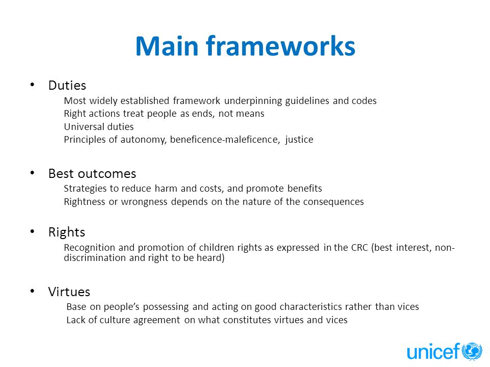 Main frameworks Duties Most widely established framework underpinning guidelines and codes Right actions treat people as ends, not means Universal duties Principles of autonomy, beneficence-maleficence, justice Best outcomes Strategies to reduce harm and costs, and promote benefits Rightness or wrongness depends on the nature of the consequences Rights Recognition and promotion of children rights as expressed in the CRC (best interest, non- discrimination and right to be heard) Virtues Base on people's possessing and acting on good characteristics rather than vices Lack of culture agreement on what constitutes virtues and vices