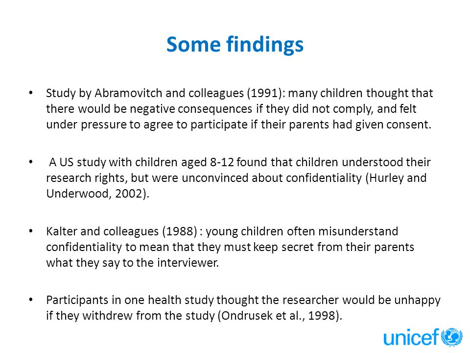 Some findings Study by Abramovitch and colleagues (1991): many children thought that there would be negative consequences if they did not comply, and felt under pressure to agree to participate if their parents had given consent.