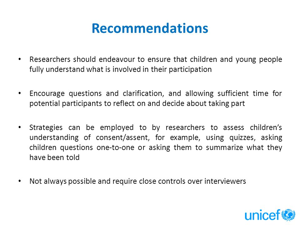 Recommendations Researchers should endeavour to ensure that children and young people fully understand what is involved in their participation Encoura