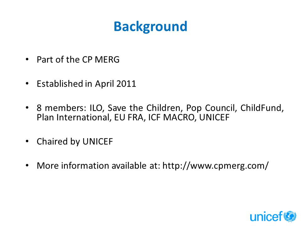 Background Part of the CP MERG Established in April 2011 8 members: ILO, Save the Children, Pop Council, ChildFund, Plan International, EU FRA, ICF MACRO, UNICEF Chaired by UNICEF More information available at: http://www.cpmerg.com/