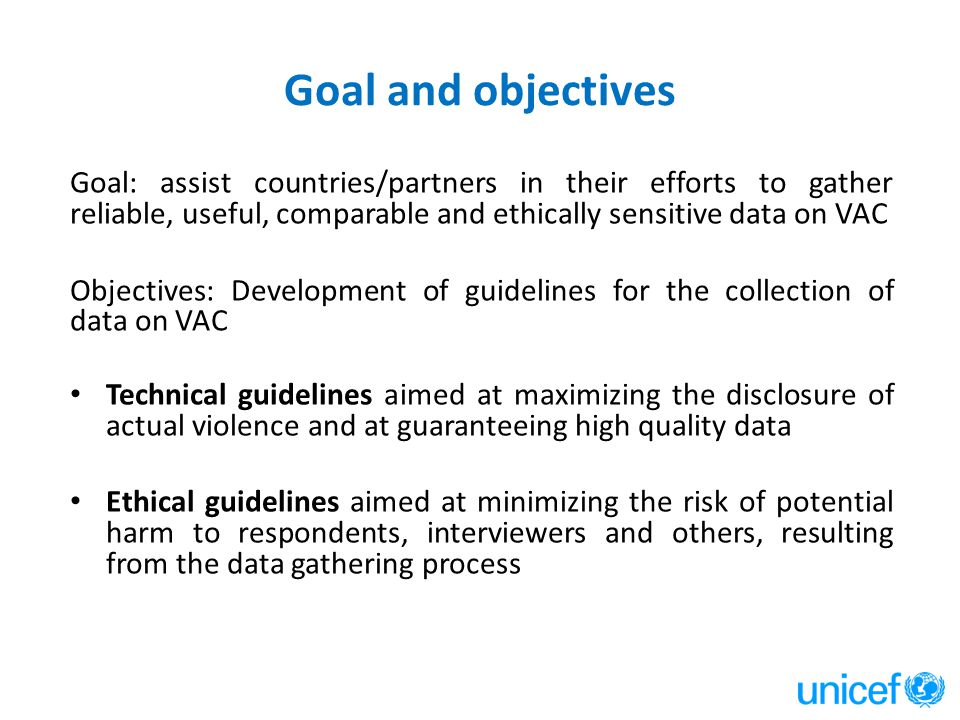 Goal and objectives Goal: assist countries/partners in their efforts to gather reliable, useful, comparable and ethically sensitive data on VAC Object
