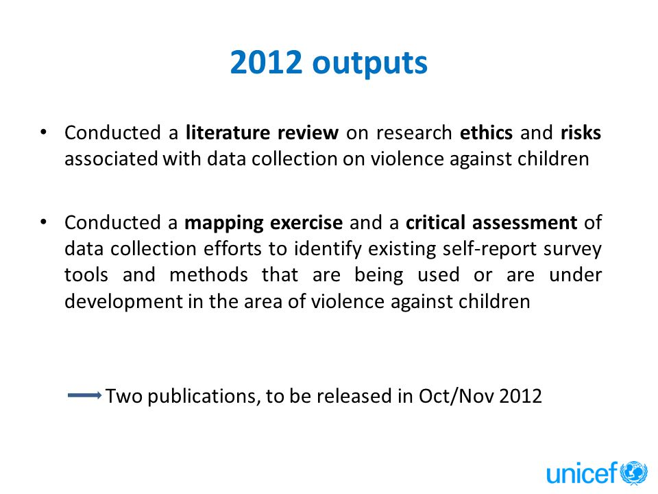 2012 outputs Conducted a literature review on research ethics and risks associated with data collection on violence against children Conducted a mappi