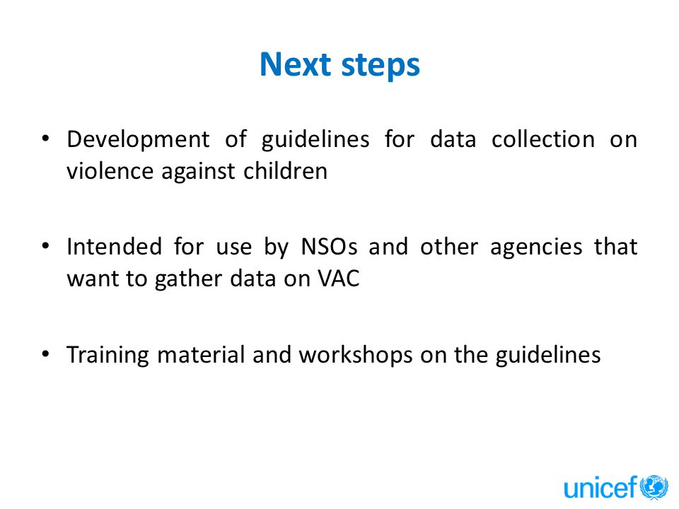 Next steps Development of guidelines for data collection on violence against children Intended for use by NSOs and other agencies that want to gather