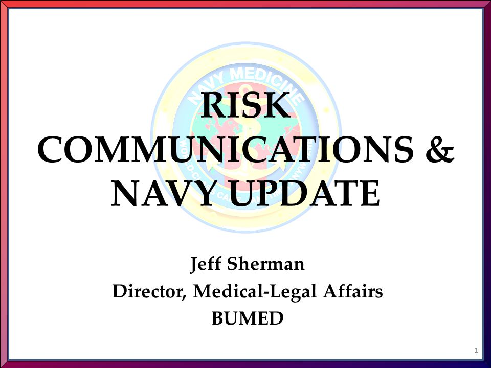 RISK COMMUNICATIONS & NAVY UPDATE Jeff Sherman Director, Medical-Legal Affairs BUMED 1