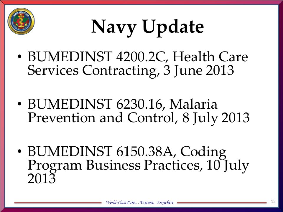 World-Class Care…Anytime, Anywhere Navy Update BUMEDINST 4200.2C, Health Care Services Contracting, 3 June 2013 BUMEDINST 6230.16, Malaria Prevention