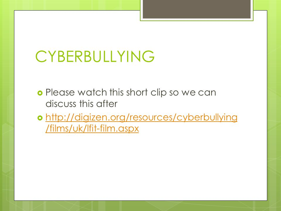 CYBERBULLYING  Please watch this short clip so we can discuss this after  http://digizen.org/resources/cyberbullying /films/uk/lfit-film.aspx http://digizen.org/resources/cyberbullying /films/uk/lfit-film.aspx