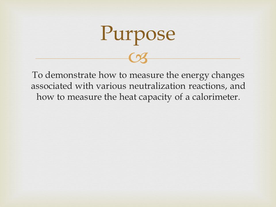  To demonstrate how to measure the energy changes associated with various neutralization reactions, and how to measure the heat capacity of a calorimeter.