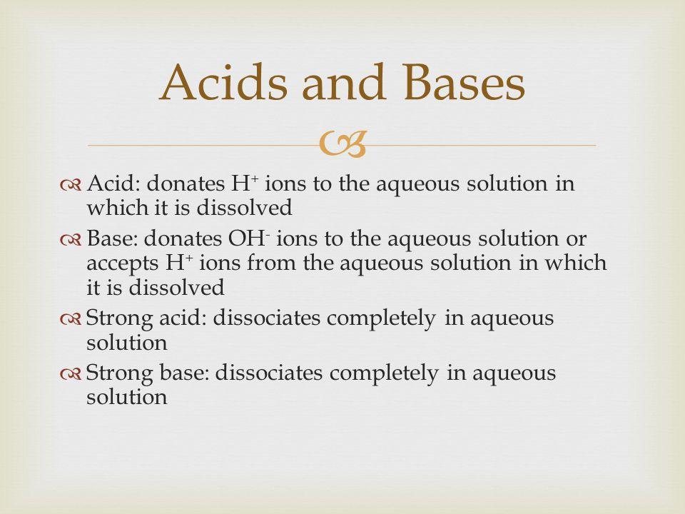   Acid: donates H + ions to the aqueous solution in which it is dissolved  Base: donates OH - ions to the aqueous solution or accepts H + ions from the aqueous solution in which it is dissolved  Strong acid: dissociates completely in aqueous solution  Strong base: dissociates completely in aqueous solution Acids and Bases