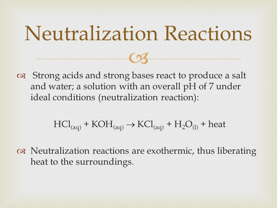   Strong acids and strong bases react to produce a salt and water; a solution with an overall pH of 7 under ideal conditions (neutralization reaction): HCl (aq) + KOH (aq)  KCl (aq) + H 2 O (l) + heat  Neutralization reactions are exothermic, thus liberating heat to the surroundings.