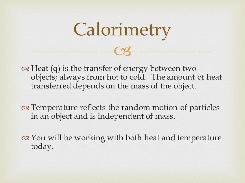   Heat (q) is the transfer of energy between two objects; always from hot to cold.
