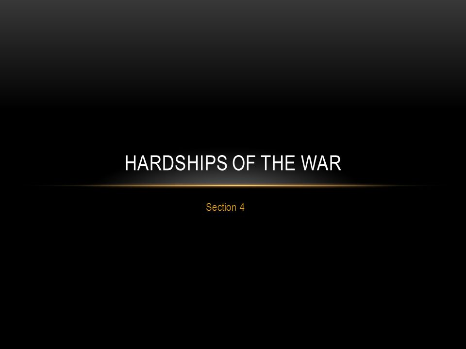 Section 4 HARDSHIPS OF THE WAR