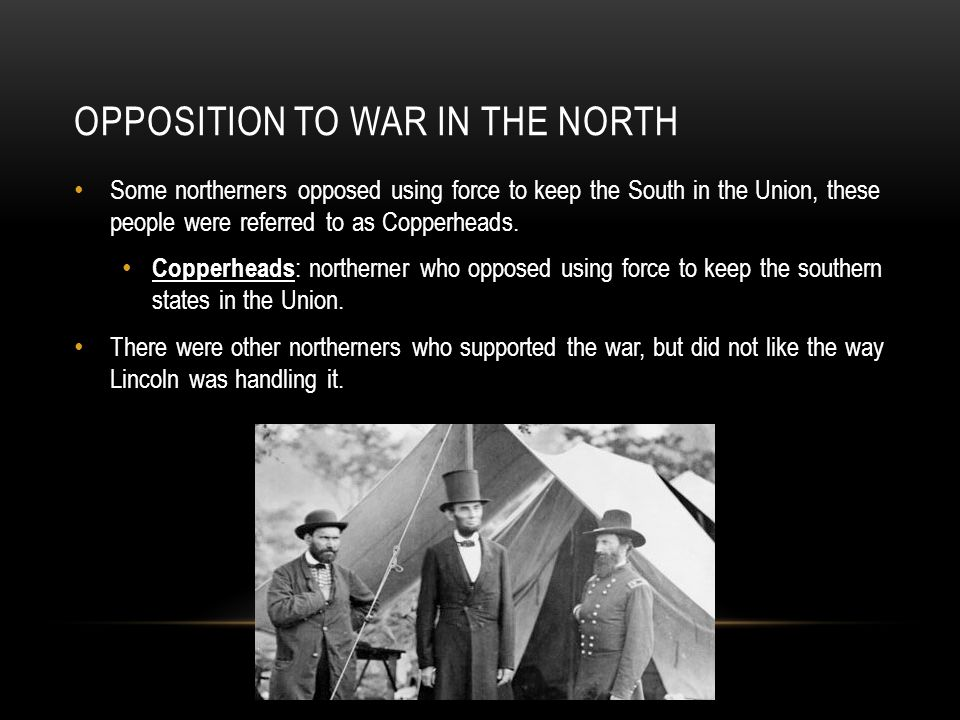 OPPOSITION TO WAR IN THE NORTH Some northerners opposed using force to keep the South in the Union, these people were referred to as Copperheads.