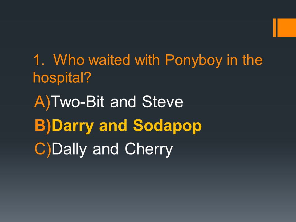 1. Who waited with Ponyboy in the hospital? A)Two-Bit and Steve B)Darry and Sodapop C)Dally and Cherry