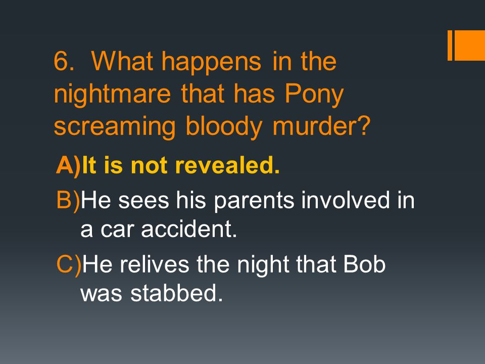 6. What happens in the nightmare that has Pony screaming bloody murder? A)It is not revealed. B)He sees his parents involved in a car accident. C)He r