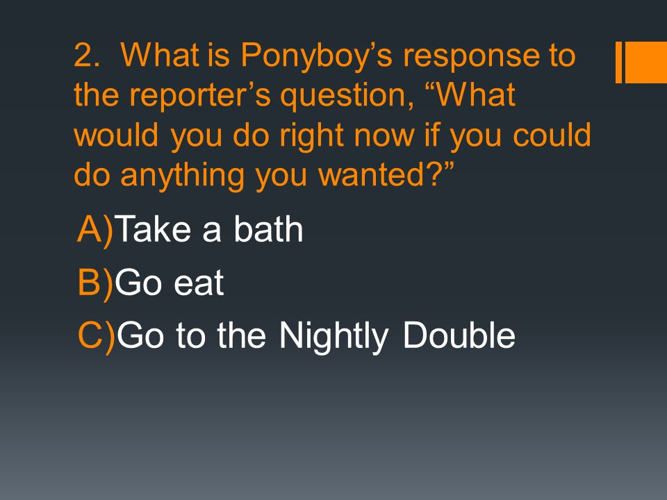 """2. What is Ponyboy's response to the reporter's question, """"What would you do right now if you could do anything you wanted?"""" A)Take a bath B)Go eat C)"""