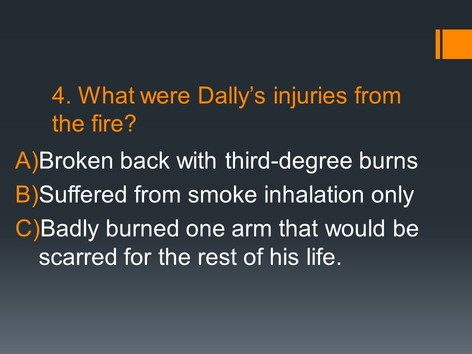 4. What were Dally's injuries from the fire? A)Broken back with third-degree burns B)Suffered from smoke inhalation only C)Badly burned one arm that w