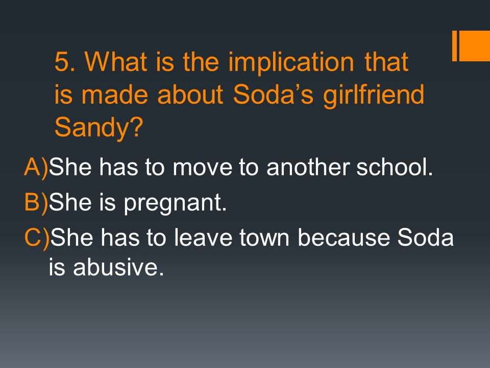5. What is the implication that is made about Soda's girlfriend Sandy? A)She has to move to another school. B)She is pregnant. C)She has to leave town