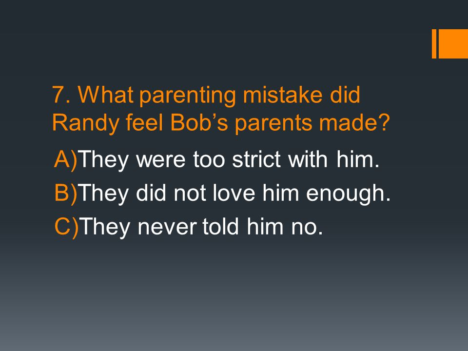 7. What parenting mistake did Randy feel Bob's parents made? A)They were too strict with him. B)They did not love him enough. C)They never told him no