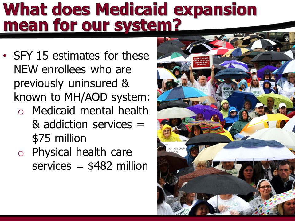 SFY 15 estimates for these NEW enrollees who are previously uninsured & known to MH/AOD system: o Medicaid mental health & addiction services = $75 million o Physical health care services = $482 million 10
