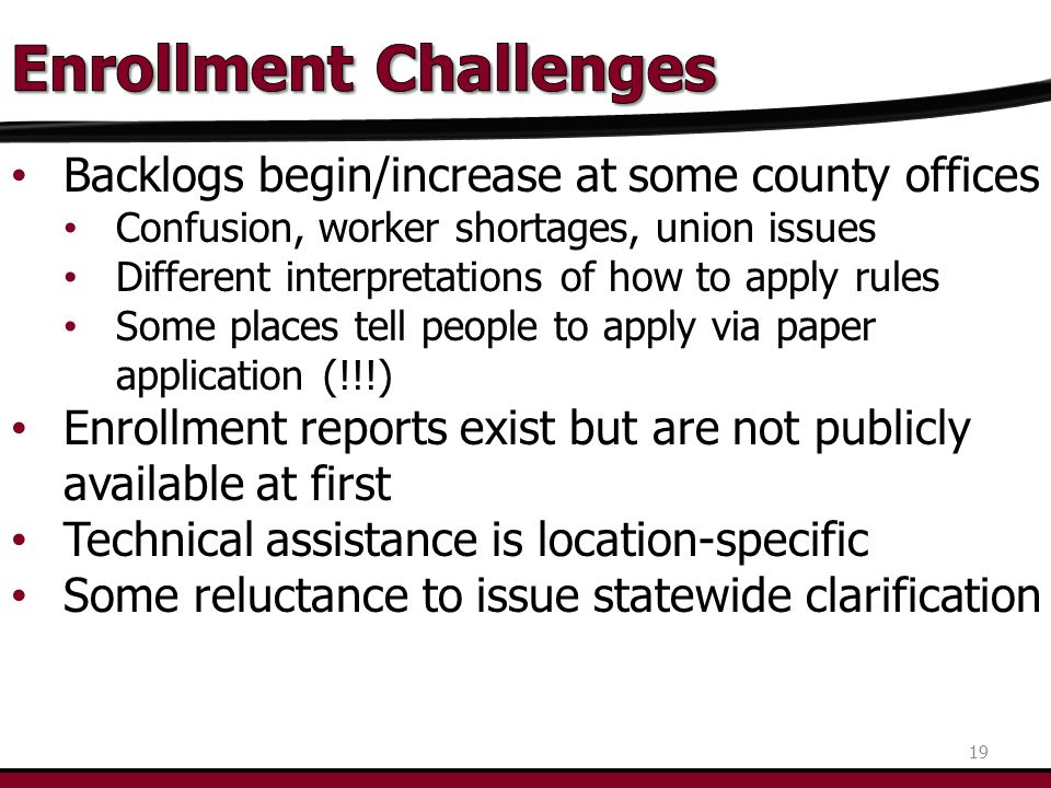 Backlogs begin/increase at some county offices Confusion, worker shortages, union issues Different interpretations of how to apply rules Some places tell people to apply via paper application (!!!) Enrollment reports exist but are not publicly available at first Technical assistance is location-specific Some reluctance to issue statewide clarification 19