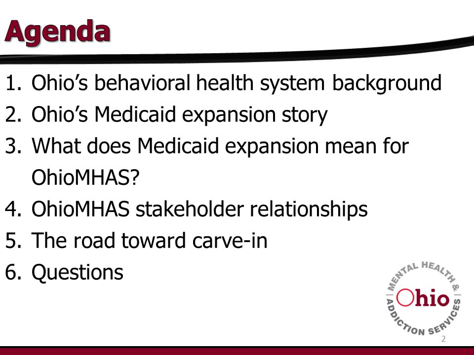 1.Ohio's behavioral health system background 2.Ohio's Medicaid expansion story 3.What does Medicaid expansion mean for OhioMHAS? 4.OhioMHAS stakeholde