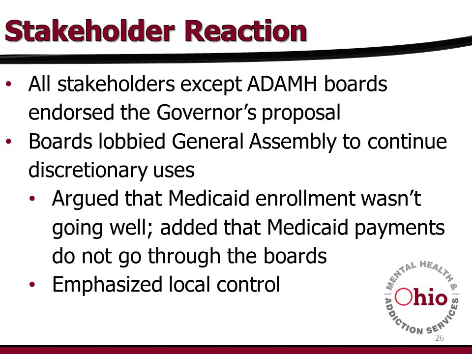 All stakeholders except ADAMH boards endorsed the Governor's proposal Boards lobbied General Assembly to continue discretionary uses Argued that Medicaid enrollment wasn't going well; added that Medicaid payments do not go through the boards Emphasized local control 26