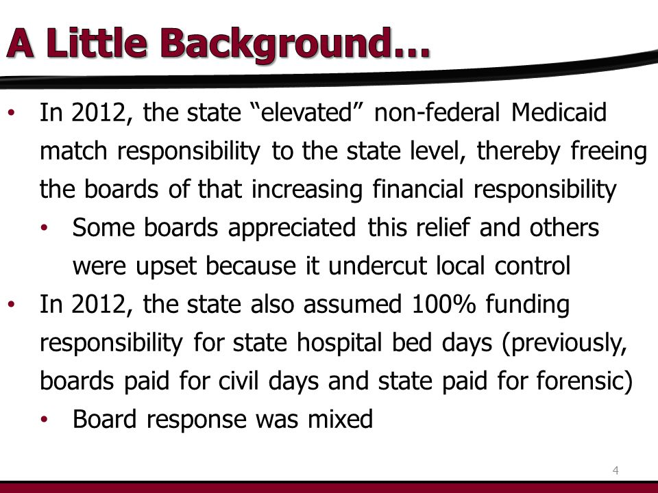 In 2012, the state elevated non-federal Medicaid match responsibility to the state level, thereby freeing the boards of that increasing financial responsibility Some boards appreciated this relief and others were upset because it undercut local control In 2012, the state also assumed 100% funding responsibility for state hospital bed days (previously, boards paid for civil days and state paid for forensic) Board response was mixed 4