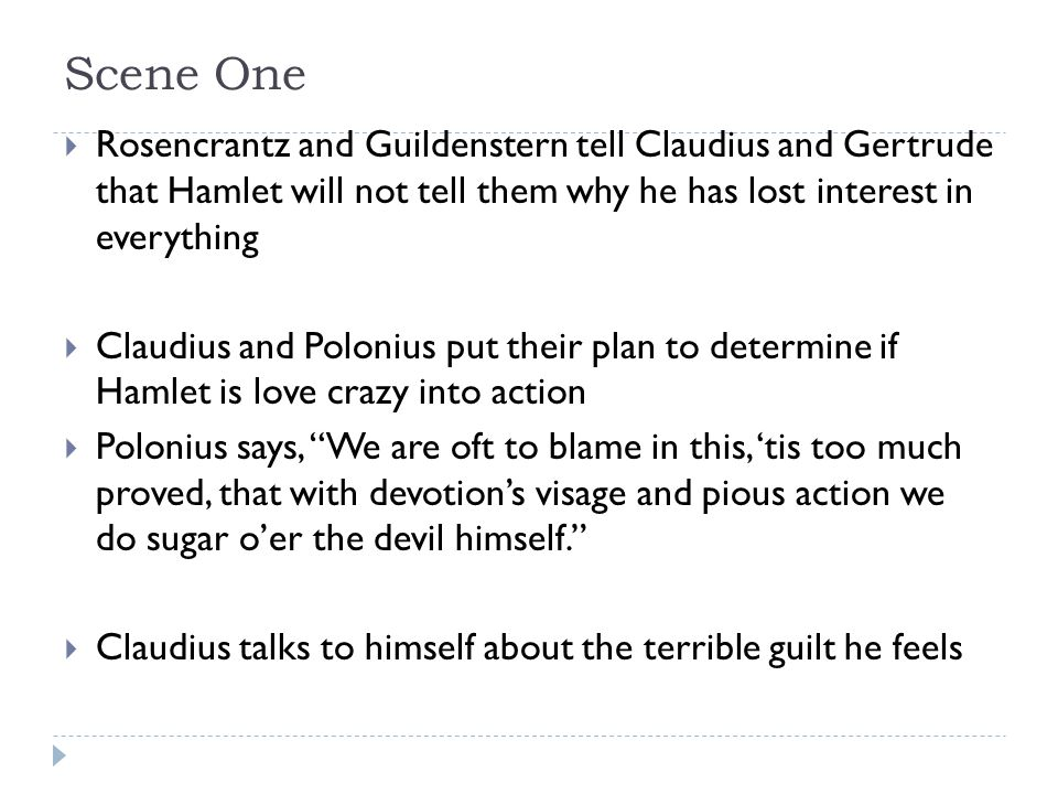 Scene Three  Claudius will send Rosencrantz and Guildenstern to England with Hamlet in order to make sure he gets there  Rosencrantz says, The cease of majesty dies not alone, but, like a gulf, doth draw what's near it with it.  This scene is where the be prepared, part of The Lion King comes fro